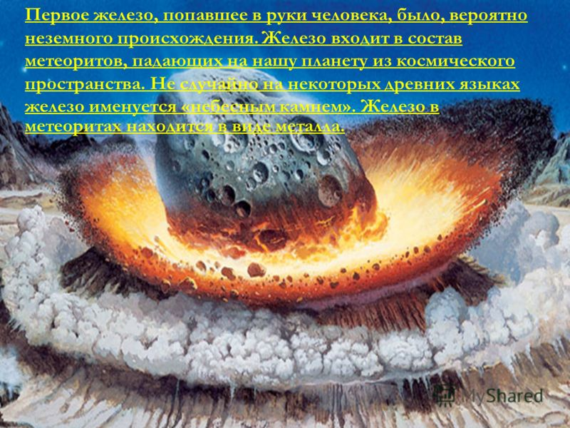 Первое железо, попавшее в руки человека, было, вероятно неземного происхождения. Железо входит в состав метеоритов, падающих на нашу планету из космического пространства. Не случайно на некоторых древних языках железо именуется «небесным камнем». Жел