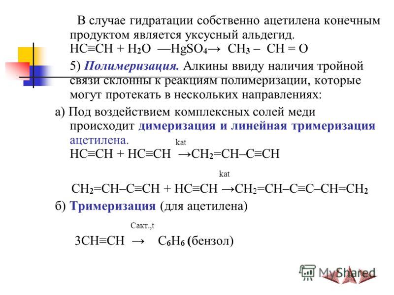 В случае гидратации собственно ацетилена конечным продуктом является уксусный альдегид. HCCH + H 2 O ––HgSO 4 CH 3 – CH = O 5) Полимеризация. Алкины ввиду наличия тройной связи склонны к реакциям полимеризации, которые могут протекать в нескольких на