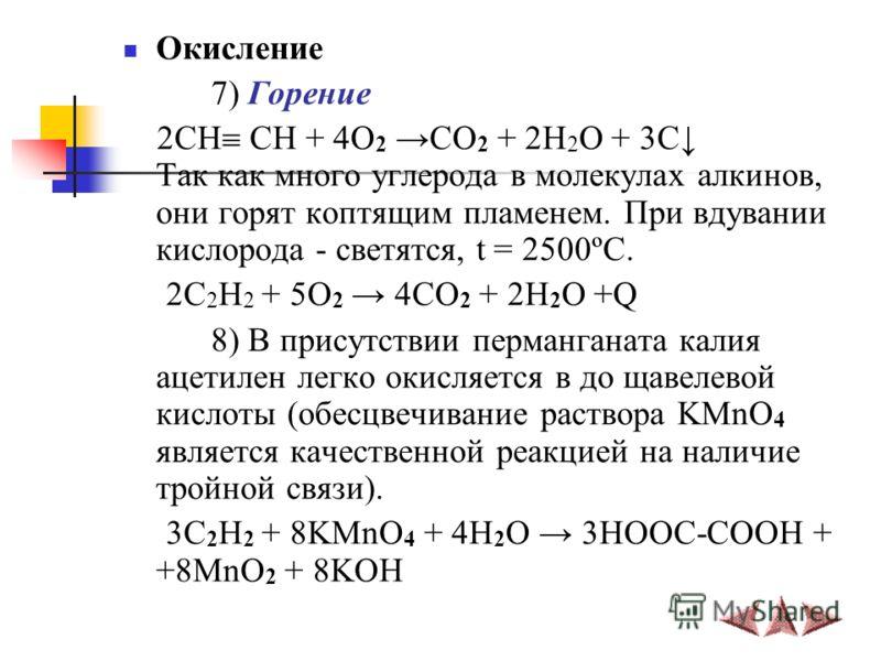 Окисление 7) Горение 2СН СН + 4O 2 CO 2 + 2H 2 O + 3C Так как много углерода в молекулах алкинов, они горят коптящим пламенем. При вдувании кислорода - светятся, t = 2500ºC. 2C 2 H 2 + 5O 2 4CO 2 + 2H 2 O +Q 8) В присутствии перманганата калия ацетил