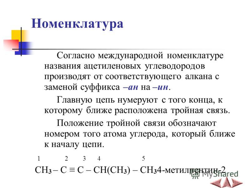 Номенклатура Согласно международной номенклатуре названия ацетиленовых углеводородов производят от соответствующего алкана с заменой суффикса –ан на –ин. Главную цепь нумеруют с того конца, к которому ближе расположена тройная связь. Положение тройно