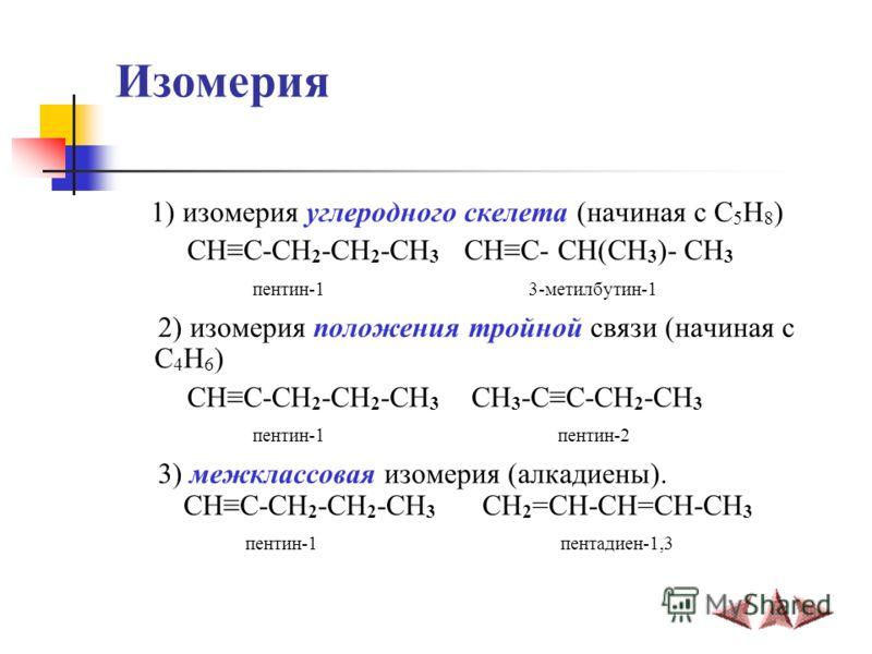 Изомерия 1) изомерия углеродного скелета (начиная с C 5 H 8 ) CHC-CH 2 -CH 2 -CH 3 CHC- CH(CH 3 )- CH 3 пентин-1 3-метилбутин-1 2) изомерия положения тройной связи (начиная с C 4 H 6 ) CHC-CH 2 -CH 2 -CH 3 CH 3 -CC-CH 2 -CH 3 пентин-1 пентин-2 3) меж