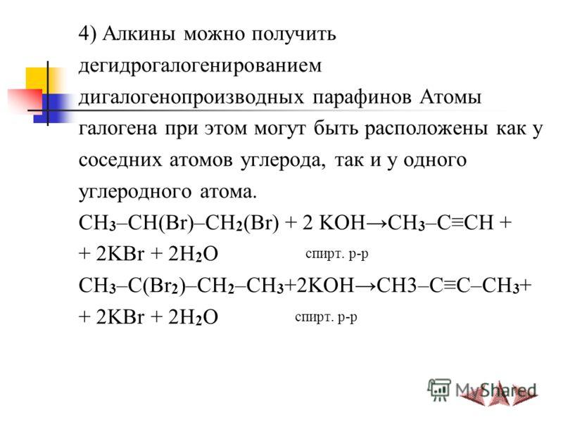4) Алкины можно получить дегидрогалогенированием дигалогенопроизводных парафинов Атомы галогена при этом могут быть расположены как у соседних атомов углерода, так и у одного углеродного атома. СH 3 –CH(Br)–CH 2 (Br) + 2 KOHCH 3 –CCH + + 2KBr + 2H 2