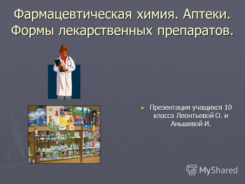 Фармацевтическая химия. Аптеки. Формы лекарственных препаратов. Презентация учащихся 10 класса Леонтьевой О. и Аньшевой И.