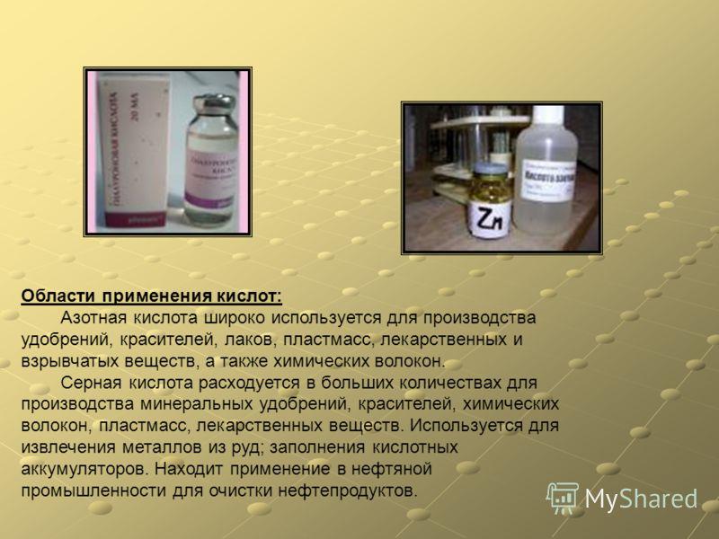 Области применения кислот: Азотная кислота широко используется для производства удобрений, красителей, лаков, пластмасс, лекарственных и взрывчатых веществ, а также химических волокон. Серная кислота расходуется в больших количествах для производства