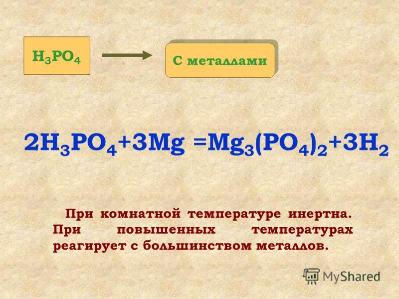 При комнатной температуре инертна. При повышенных температурах реагирует с большинством металлов. 2H 3 PO 4 +3Mg =Mg 3 (PO 4 ) 2 +3H 2 С металлами H 3 PO 4