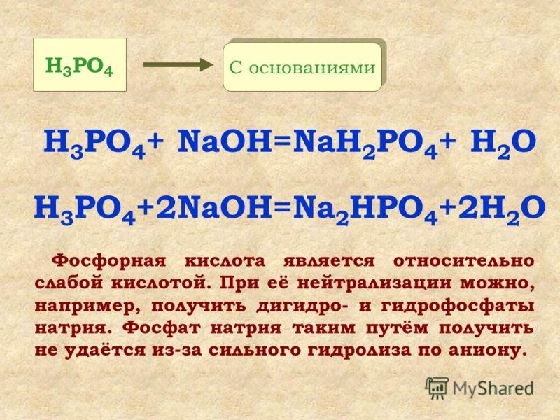 Фосфорная кислота является относительно слабой кислотой. При её нейтрализации можно, например, получить дигидро- и гидрофосфаты натрия. Фосфат натрия таким путём получить не удаётся из-за сильного гидролиза по аниону. H 3 PO 4 + NaOH=NaH 2 PO 4 + H 2