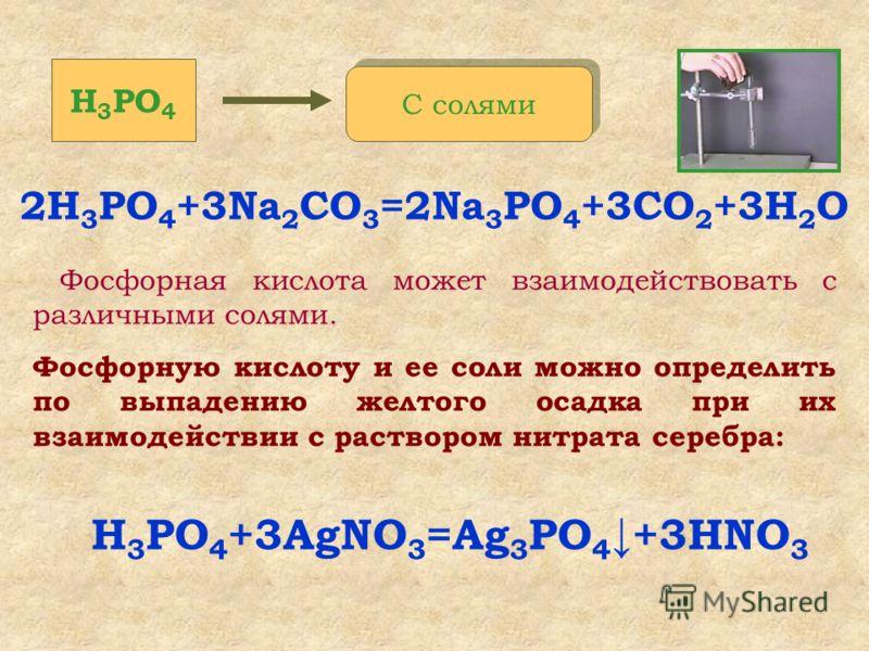 Фосфорная кислота может взаимодействовать с различными солями. Фосфорную кислоту и ее соли можно определить по выпадению желтого осадка при их взаимодействии с раствором нитрата серебра: 2H 3 PO 4 +3Na 2 СO 3 =2Na 3 PO 4 +3СО 2 +3H 2 O H 3 PO 4 С сол