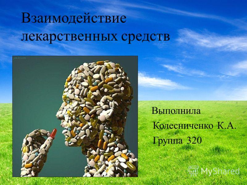 Взаимодействие лекарственных средств Выполнила Колесниченко К.А. Группа 320