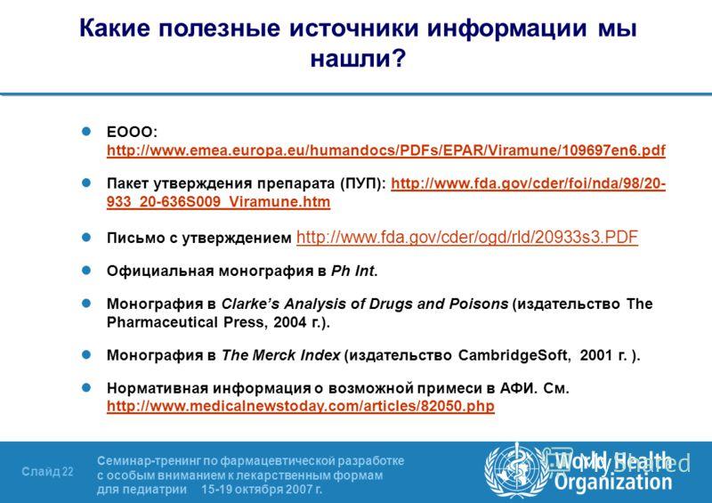 Семинар-тренинг по фармацевтической разработке с особым вниманием к лекарственным формам для педиатрии 15-19 октября 2007 г. Слайд 22 Какие полезные источники информации мы нашли? ЕООО: http://www.emea.europa.eu/humandocs/PDFs/EPAR/Viramune/109697en6