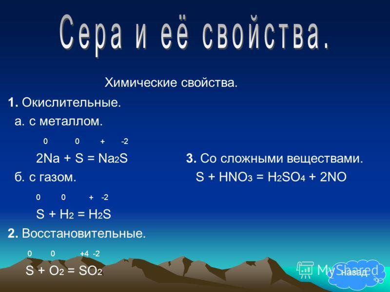 Химические свойства. 1. Окислительные. а. с металлом. 0 0 + -2 2Na + S = Na 2 S 3. Со сложными веществами. б. с газом. S + HNO 3 = H 2 SO 4 + 2NO 0 0 + -2 S + H 2 = H 2 S 2. Восстановительные. 0 0 +4 -2 S + O 2 = SO 2 назад
