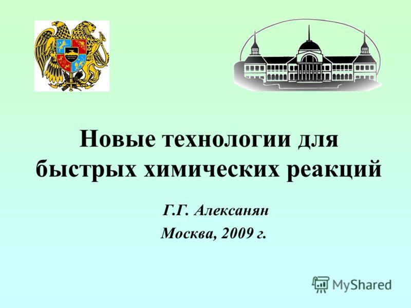Новые технологии для быстрых химических реакций Г.Г. Алексанян Москва, 2009 г.