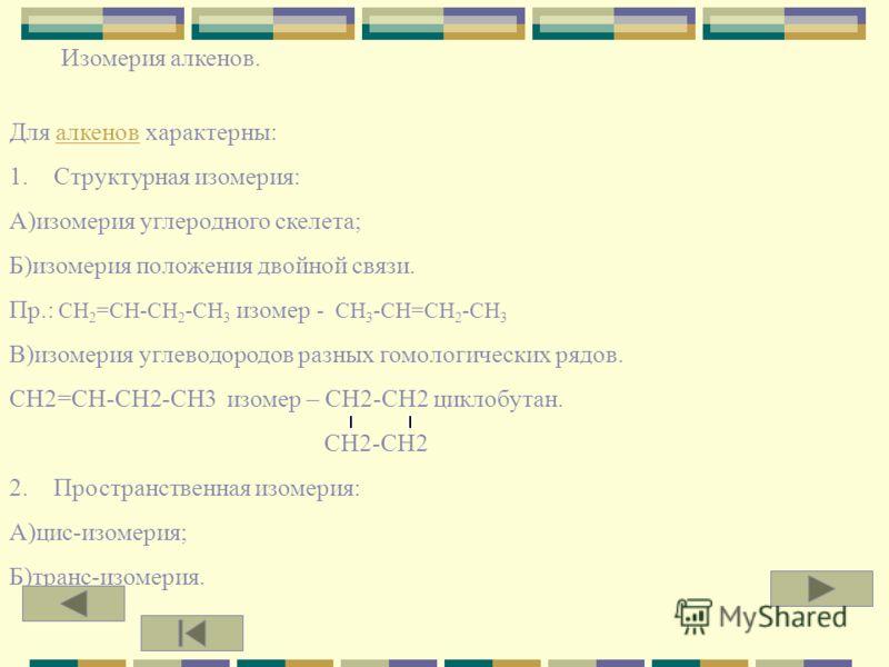 Номенклатура алкенов. 1.Выбрать самую длинную углеродную цепь, содержащую двойную связь. 2. Нумерация атомов главной цепи начинается с того атома, к которому ближе двойная связь. Пр.: CH 3 -CH-CH 2 -CH=CH-CH 3 CH 3 5-МЕТИЛГЕКСЕН-2 3. Если по располож