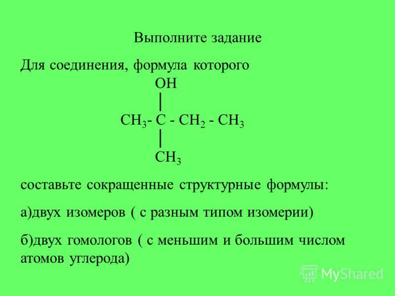 Выполните задание Для соединения, формула которого OH CH 3 - C - CH 2 - CH 3 CH 3 составьте сокращенные структурные формулы: а)двух изомеров ( с разным типом изомерии) б)двух гомологов ( с меньшим и большим числом атомов углерода)