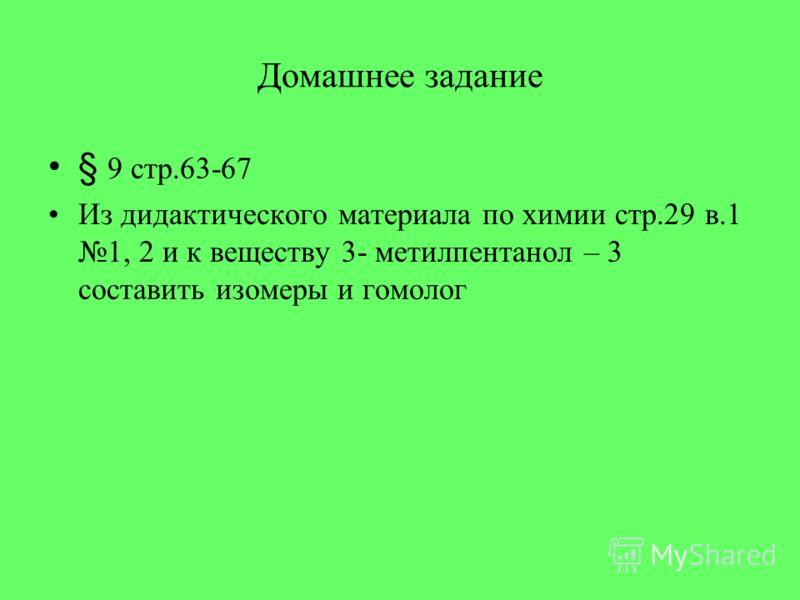 Домашнее задание § 9 стр.63-67 Из дидактического материала по химии стр.29 в.1 1, 2 и к веществу 3- метилпентанол – 3 составить изомеры и гомолог