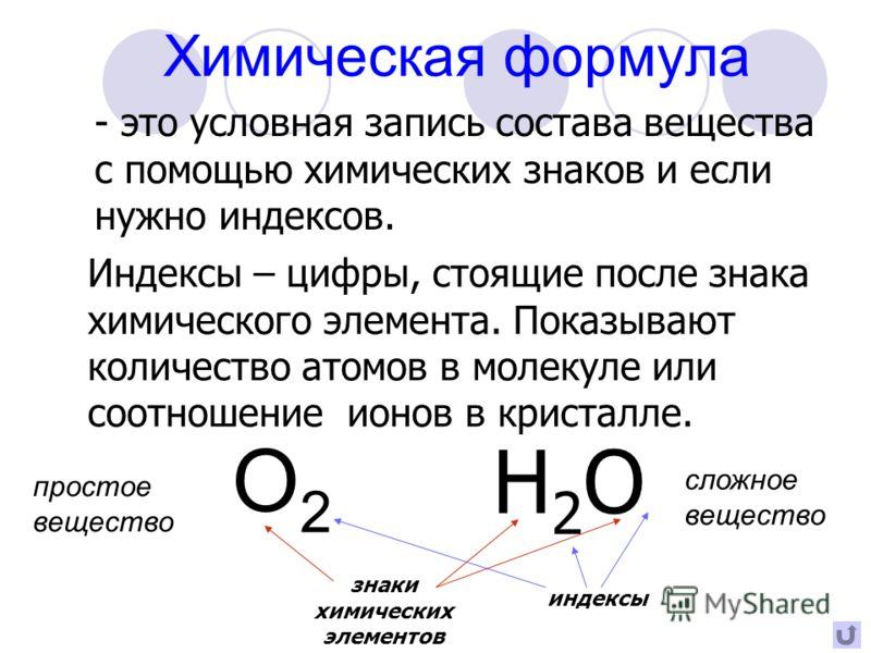 Химическая формула - это условная запись состава вещества с помощью химических знаков и если нужно индексов. Индексы – цифры, стоящие после знака химического элемента. Показывают количество атомов в молекуле или соотношение ионов в кристалле. Н2ОН2О