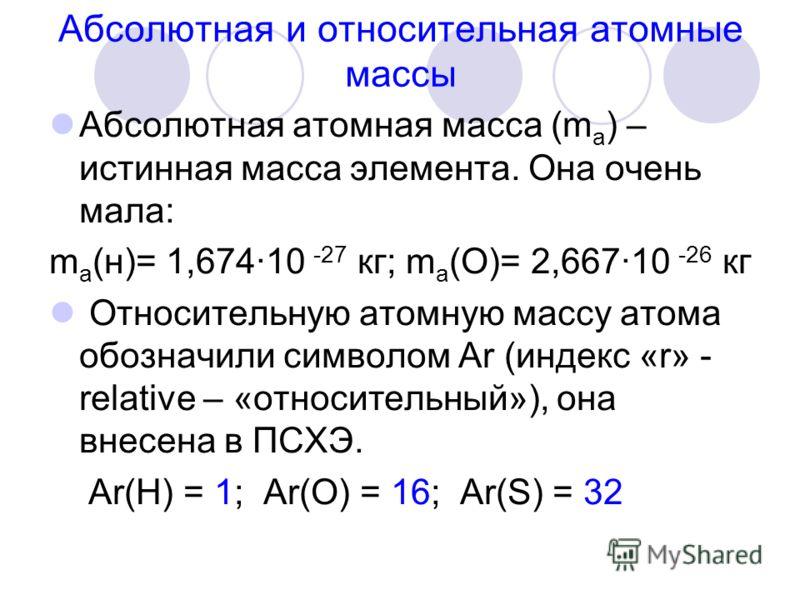 Абсолютная и относительная атомные массы Абсолютная атомная масса (m a ) – истинная масса элемента. Она очень мала: m a (н)= 1,674·10 -27 кг; m a (О)= 2,667·10 -26 кг Относительную атомную массу атома обозначили символом Ar (индекс «r» - relative – «