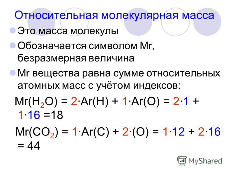 Относительная молекулярная масса Это масса молекулы Обозначается символом Мr, безразмерная величина Мr вещества равна сумме относительных атомных масс с учётом индексов: Мr(Н 2 О) = 2·Аr(Н) + 1·Аr(О) = 2·1 + 1·16 =18 Мr(СО 2 ) = 1·Аr(С) + 2·(О) = 1·1