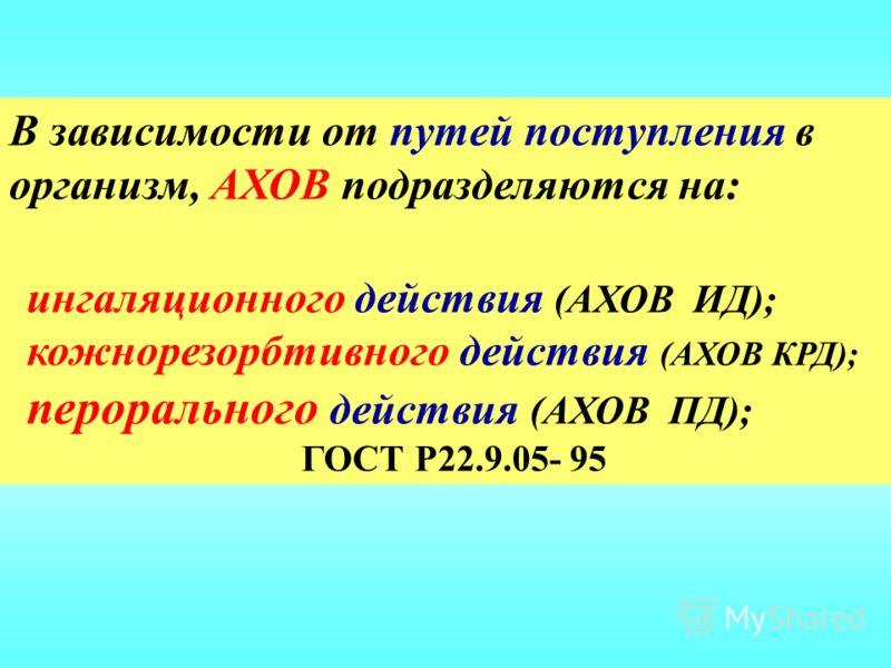 В зависимости от путей поступления в организм, АХОВ подразделяются на: ингаляционного действия (АХОВ ИД); кожнорезорбтивного действия (АХОВ КРД); перорального действия (АХОВ ПД); ГОСТ Р22.9.05- 95