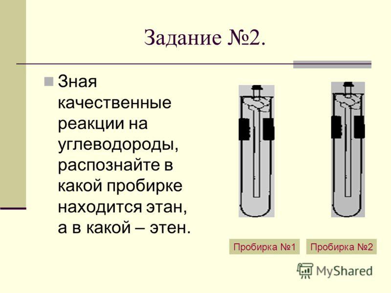 Задание 2. Зная качественные реакции на углеводороды, распознайте в какой пробирке находится этан, а в какой – этен. Пробирка 1Пробирка 2