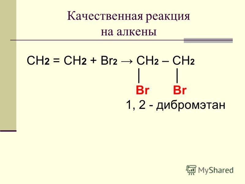 Качественная реакция на алкены CH 2 = CH 2 + Br 2 CH 2 – CH 2 Br Br 1, 2 - дибромэтан
