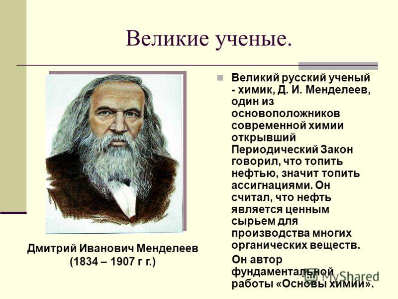 Великие ученые. Великий русский ученый - химик, Д. И. Менделеев, один из основоположников современной химии открывший Периодический Закон говорил, что топить нефтью, значит топить ассигнациями. Он считал, что нефть является ценным сырьем для производ