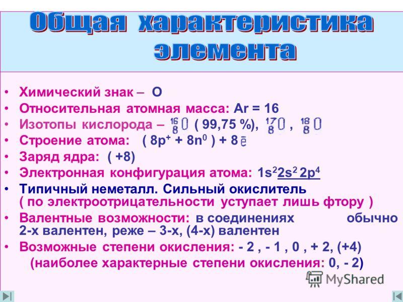 Химический знак – О Относительная атомная масса: Ar = 16 Изотопы кислорода – ( 99,75 %),, Строение атома: ( 8p + + 8n 0 ) + 8 Заряд ядра: ( +8) Электронная конфигурация атома: 1s 2 2s 2 2p 4 Типичный неметалл. Сильный окислитель ( по электроотрицател