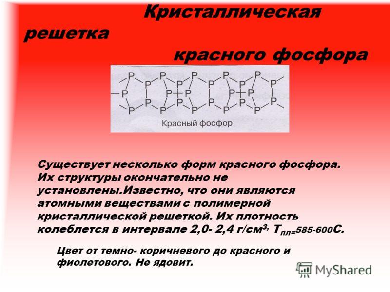 Кристаллическая решетка красного фосфора Существует несколько форм красного фосфора. Их структуры окончательно не установлены.Известно, что они являются атомными веществами с полимерной кристаллической решеткой. Их плотность колеблется в интервале 2,