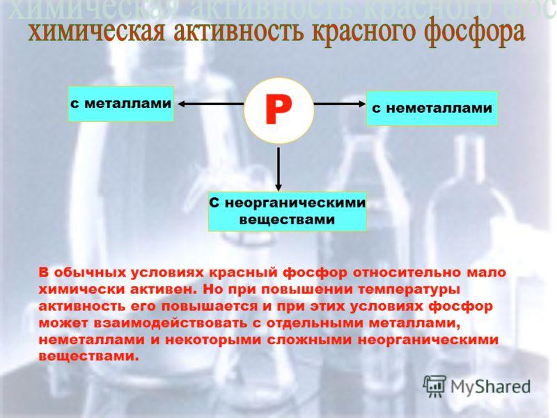 Р с металлами С неорганическими веществами с неметаллами В обычных условиях красный фосфор относительно мало химически активен. Но при повышении температуры активность его повышается и при этих условиях фосфор может взаимодействовать с отдельными мет