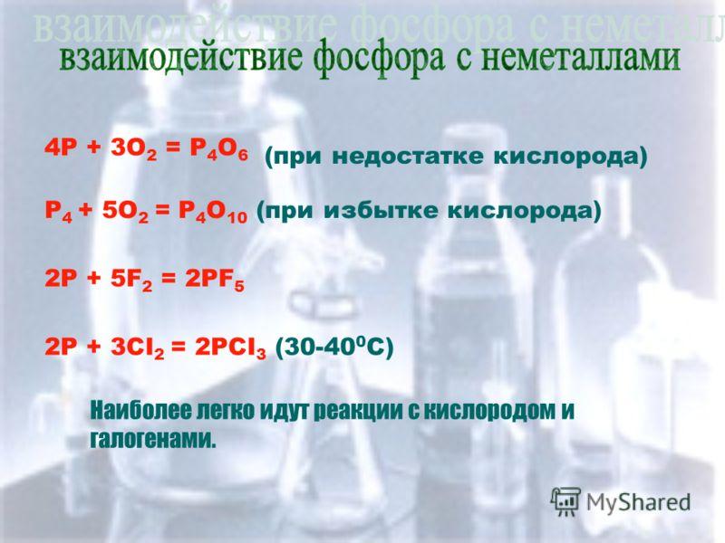 4P + 3O 2 = P 4 O 6 (при недостатке кислорода) P 4 + 5O 2 = P 4 O 10 (при избытке кислорода) 2P + 5F 2 = 2PF 5 2P + 3CI 2 = 2PCI 3 (30-40 0 C) Наиболее легко идут реакции с кислородом и галогенами.