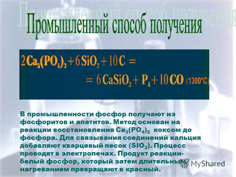 ПромышленныйспособполученияПромышленныйспособполучения В промышленности фосфор получают из фосфоритов и апатитов. Метод основан на реакции восстановления Ca 3 (PO 4 ) 2 коксом до фосфора. Для связывания соединений кальция добавляют кварцевый песок (S