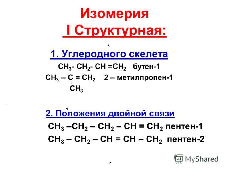 Изомерия I Структурная: 1. Углеродного скелета СH 3 - CH 2 - CH =CH 2 бутен-1 СН 3 – С = СН 2 2 – метилпропен-1 CH 3 2. Положения двойной связи СН 3 –СН 2 – СН 2 – СН = СН 2 пентен-1 СН 3 – СН 2 – СН = СН – СН 2 пентен-2