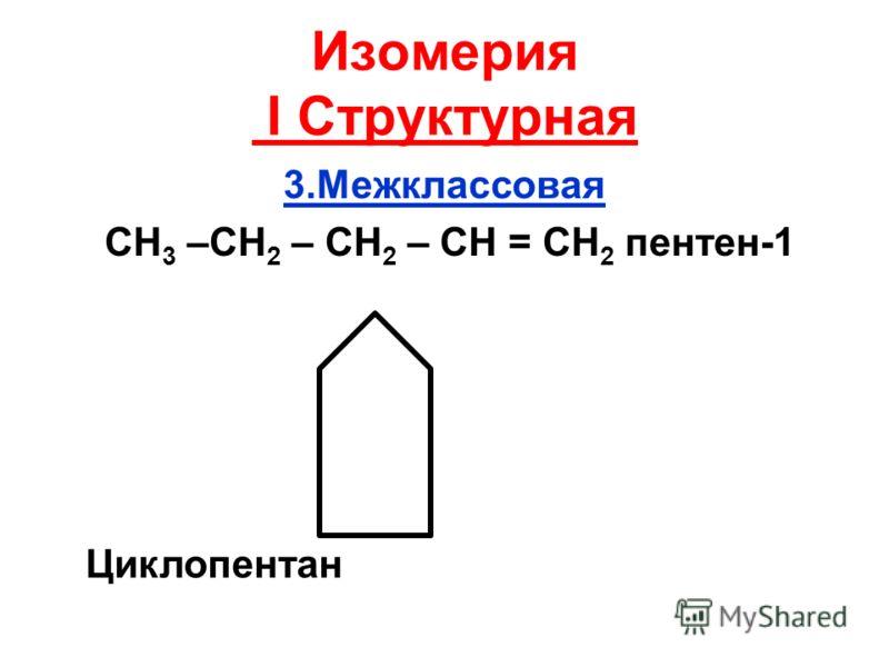 Изомерия I Структурная 3.Межклассовая СН 3 –СН 2 – СН 2 – СН = СН 2 пентен-1 Циклопентан