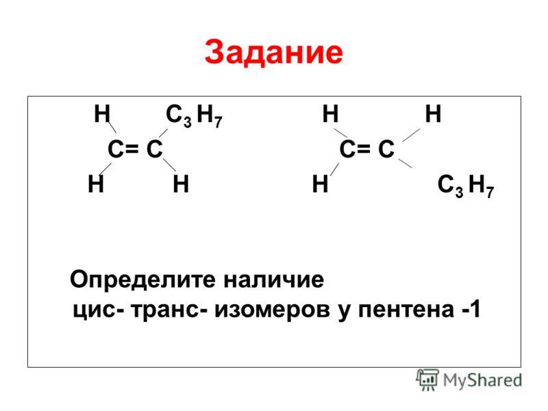 Задание H C 3 H 7 H H C= C С= С H H H C 3 H 7 Определите наличие цис- транс- изомеров у пентена -1