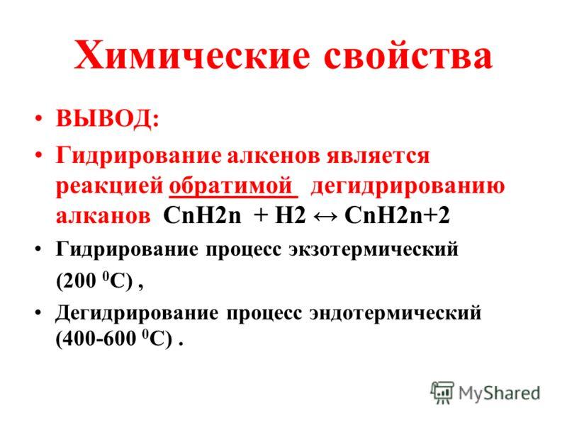 Химические свойства ВЫВОД: Гидрирование алкенов является реакцией обратимой дегидрированию алканов СnH2n + H2 CnH2n+2 Гидрирование процесс экзотермический (200 0 C), Дегидрирование процесс эндотермический (400-600 0 C).