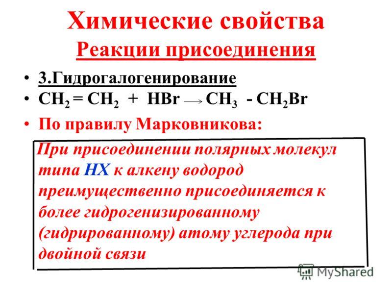 Химические свойства Реакции присоединения 3.Гидрогалогенирование СН 2 = СН 2 + НВr CН 3 - СН 2 Вr По правилу Марковникова: При присоединении полярных молекул типа НХ к алкену водород преимущественно присоединяется к более гидрогенизированному (гидрир
