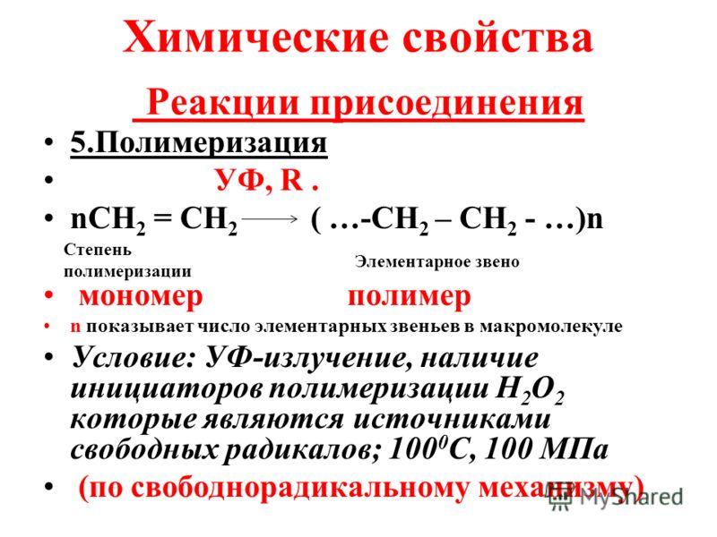 Химические свойства Реакции присоединения 5.Полимеризация УФ, R. nСН 2 = СН 2 ( …-СН 2 – СН 2 - …)n мономер полимер n показывает число элементарных звеньев в макромолекуле Условие: УФ-излучение, наличие инициаторов полимеризации Н 2 О 2 которые являю