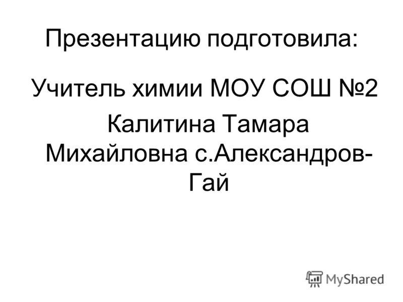 Презентацию подготовила: Учитель химии МОУ СОШ 2 Калитина Тамара Михайловна с.Александров- Гай