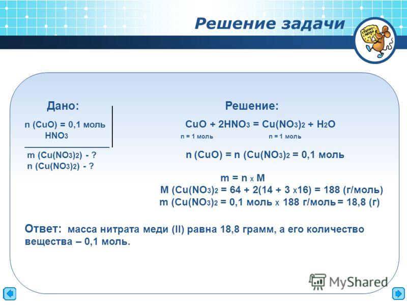 Дано: Решение: n (CuO) = 0,1 моль CuO + 2HNO 3 = Cu(NO 3 ) 2 + H 2 O HNO 3 n = 1 моль n = 1 моль _________________________ m (Cu(NO 3 ) 2 ) - ? n (CuO) = n (Cu(NO 3 ) 2 = 0,1 моль n (Cu(NO 3 ) 2 ) - ? m = n Х M M (Cu(NO 3 ) 2 = 64 + 2(14 + 3 Х 16) =