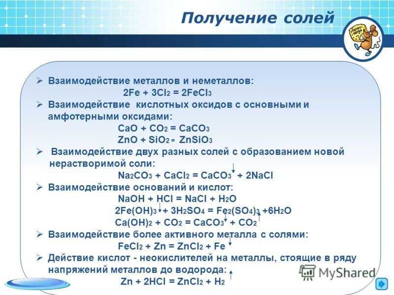 Получение солей Взаимодействие металлов и неметаллов: 2Fe + 3Cl 2 = 2FeCl 3 Взаимодействие кислотных оксидов с основными и амфотерными оксидами: CaO + CO 2 = CaCO 3 ZnO + SiO 2 = ZnSiO 3 Взаимодействие двух разных солей с образованием новой нераствор