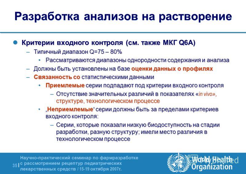 Научно-практический семинар по фармразработке с рассмотрением рецептур педиатрических лекарственных средств / 15-19 октября 2007 г. 35 | Разработка анализов на растворение Критерии входного контроля (см. также МКГ Q6A) Критерии входного контроля (см.