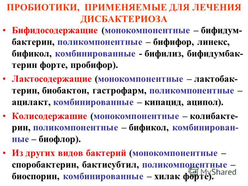 ПРОБИОТИКИ, ПРИМЕНЯЕМЫЕ ДЛЯ ЛЕЧЕНИЯ ДИСБАКТЕРИОЗА Бифидосодержащие (монокомпонентные – бифидум- бактерин, поликомпонентные – бифифор, линекс, бификол, комбинированные - бифилиз, бифидумбак- терин форте, пробифор). Лактосодержащие (монокомпонентные –