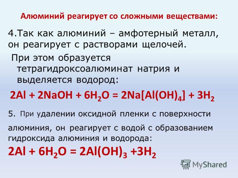 Алюминий реагирует со сложными веществами: 4.Так как алюминий – амфотерный металл, он реагирует с растворами щелочей. При этом образуется тетрагидроксоалюминат натрия и выделяется водород: 2Al + 2NaOH + 6H 2 O = 2Na[Al(OH) 4 ] + 3H 2 5. При у далении