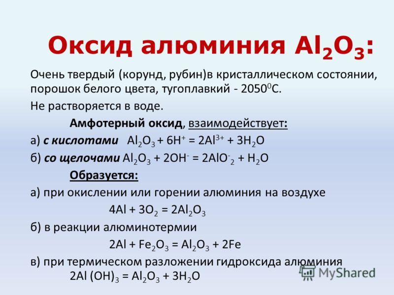 Оксид алюминия Al 2 О 3 : Очень твердый (корунд, рубин)в кристаллическом состоянии, порошок белого цвета, тугоплавкий - 2050 0 С. Не растворяется в воде. Амфотерный оксид, взаимодействует: а) с кислотами Al 2 O 3 + 6H + = 2Al 3+ + 3H 2 O б) со щелоча