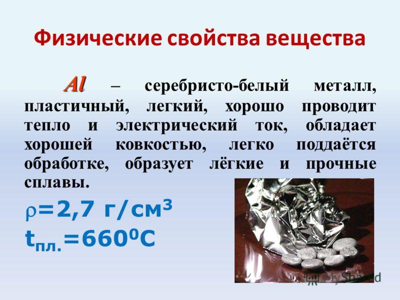 Физические свойства вещества Al Al – серебристо-белый металл, пластичный, легкий, хорошо проводит тепло и электрический ток, обладает хорошей ковкостью, легко поддаётся обработке, образует лёгкие и прочные сплавы. =2,7 г/см 3 t пл. =660 0 С