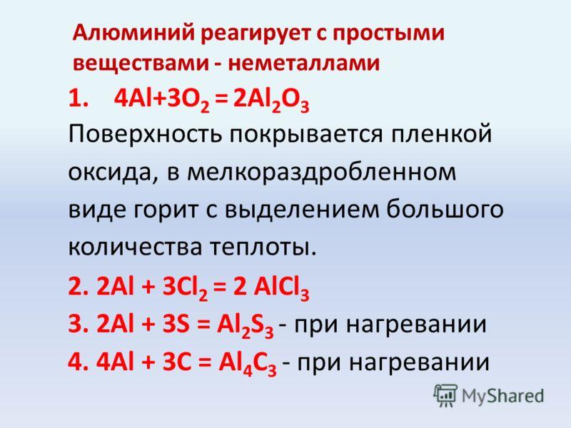 Алюминий реагирует с простыми веществами - неметаллами 1.4Al+3O 2 = 2Al 2 O 3 Поверхность покрывается пленкой оксида, в мелкораздробленном виде горит с выделением большого количества теплоты. 2. 2Al + 3Cl 2 = 2 AlCl 3 3. 2Al + 3S = Al 2 S 3 - при наг