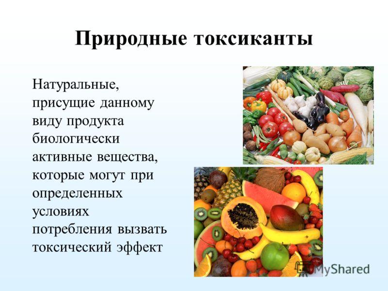 Природные токсиканты Натуральные, присущие данному виду продукта биологически активные вещества, которые могут при определенных условиях потребления вызвать токсический эффект