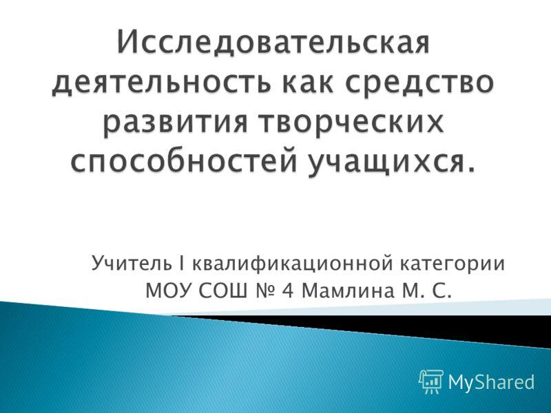 Учитель I квалификационной категории МОУ СОШ 4 Мамлина М. С.