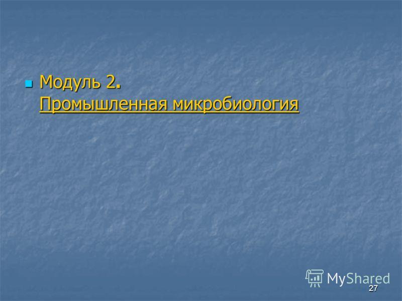 27 Модуль 2. Промышленная микробиология Модуль 2. Промышленная микробиология