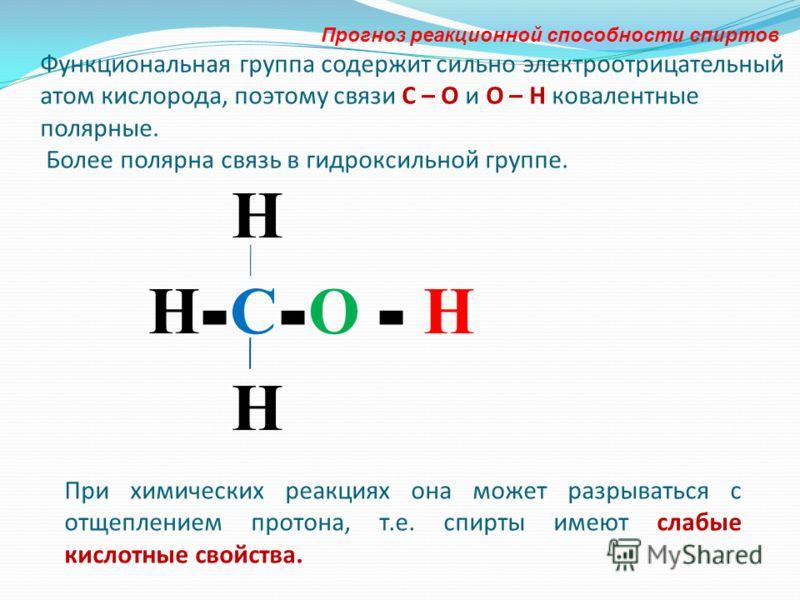 Функциональная группа содержит сильно электроотрицательный атом кислорода, поэтому связи С – О и О – Н ковалентные полярные. Более полярна связь в гидроксильной группе. Н Н - С - О - Н Н При химических реакциях она может разрываться с отщеплением про