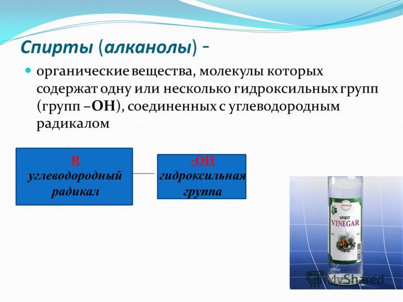Спирты (алканолы) - органические вещества, молекулы которых содержат одну или несколько гидроксильных групп (групп –OH), соединенных с углеводородным радикалом R углеводородный радикал -ОН гидроксильная группа